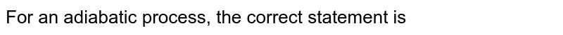 For an adiabatic process, the correct statement is