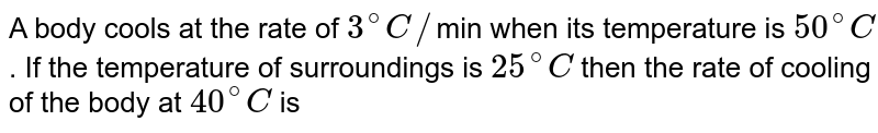 A body cools at the rate of `3^(@)C//`min when its temperature is `50^(@)C`. If the temperature of surroundings is `25^(@)C` then the rate of cooling of the body at `40^(@)C` is