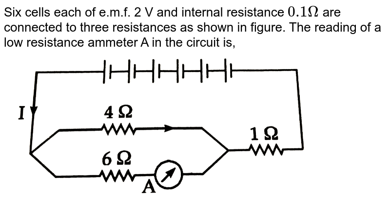 """Six cells each of e.m.f. 2 V and internal resistance `0.1Omega` are connected to three resistances as shown in figure. The reading of a low resistance ammeter A in the circuit is, <br> <img src=""""https://d10lpgp6xz60nq.cloudfront.net/physics_images/NIK_OBJ_PHY_P2_XII_C04_E01_225_Q01.png"""" width=""""80%"""">"""