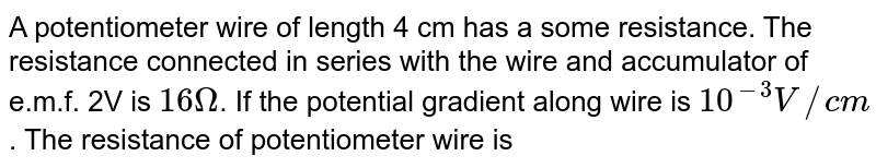 A potentiometer wire of  length 4 cm has a some resistance. The resistance connected in series with the wire and accumulator of e.m.f. 2V is `16Omega`. If the potential gradient along wire is `10^(-3)V//cm`. The resistance of potentiometer wire is