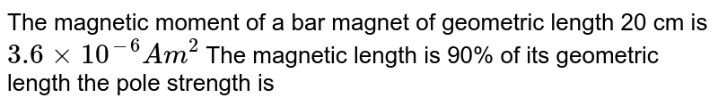 The magnetic moment of a bar magnet of geometric length 20 cm is `3.6xx10^(-6) Am^(2)` The magnetic length is 90% of its geometric length the pole strength is