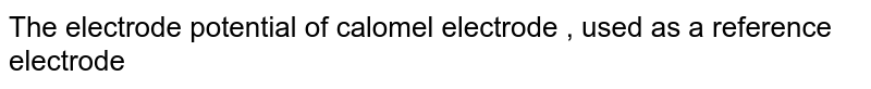 The electrode potential of calomel electrode , used as a reference electrode