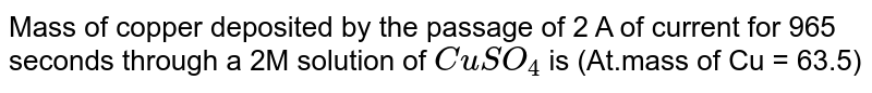 Mass of copper deposited by the passage of 2 A of current for 965 seconds through a 2M solution of `CuSO_(4)` is (At.mass of Cu = 63.5)