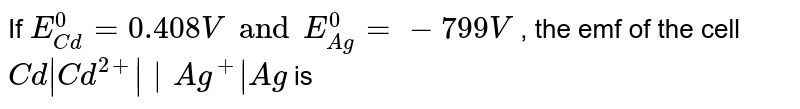 If `E_(Cd)^(0) = 0.408 V and E_(Ag)^(0) = -799 V ` , the emf of the cell `Cd  Cd^(2+)    Ag^(+)   Ag` is