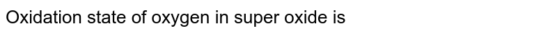 Oxidation state of oxygen in super oxide is