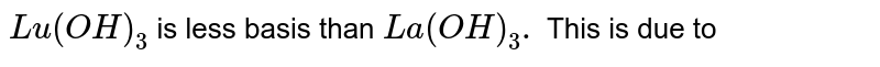 `Lu (OH)_(3)` is less basis than `La (OH)_(3).` This is due to