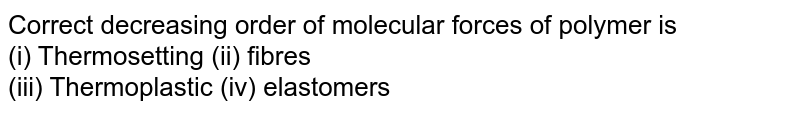 Correct decreasing order of molecular forces of polymer is <br> (i) Thermosetting  (ii) fibres <br> (iii) Thermoplastic (iv) elastomers