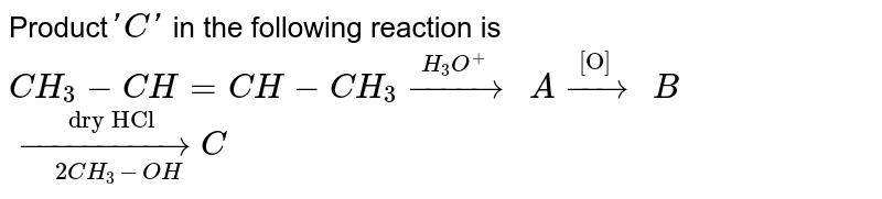 """Product` ' C'` in the following reaction is <br> `CH_(3) - CH= CH- CH_(3) overset( H_(3) O^(+)"""" """")(rarr)A overset(""""[O]   """")(rarr)B` <br> `overset( """"dry HCl """") underset(  2CH_(3)- OH)( rarr) C`"""
