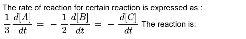 The rate of reaction for certain reaction is expressed as :`1/3 (d[A])/(dt) = -1/2(d[B])/(dt) = -(d[C])/(dt)` The reaction is: