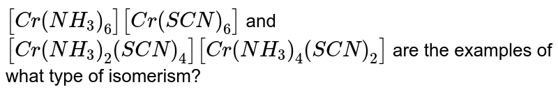 `[Cr(NH_(3))_(6)][Cr(SCN)_(6)]` and `[Cr(NH_(3))_(2) (SCN)_(4)][Cr(NH_(3))_(4) (SCN)_(2)]` are the examples of what type of isomerism?