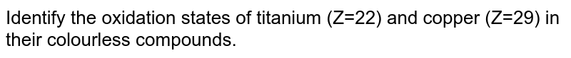 Identify the oxidation states of titanium (Z=22) and copper (Z=29) in their colourless compounds.