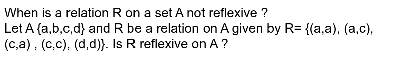 When is a relation R on a set A not reflexive ? <br> Let A {a,b,c,d} and R be a relation on A given by  R= {(a,a), (a,c), (c,a) , (c,c), (d,d)}. Is R reflexive on A ?