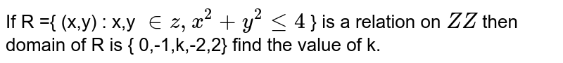 If R ={ (x,y) : x,y `in z, x^(2) +y^(2) le 4` } is a relation on `Z Z` then domain of R is { 0,-1,k,-2,2} find the value of k.