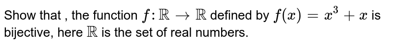 Show that , the function `f: RR rarr RR` defined by `f(x) =x^(3)+x` is bijective, here RR is the set of real numbers.