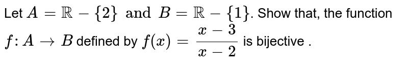 Let `A=RR-{2} and B=RR-{1}`. Show that, the function `f:A rarr B` defined by `f(x)=(x-3)/(x-2)` is bijective .