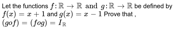 Let the functions `f: RR rarr RR and g: RR rarr RR ` be defined by `f(x)=x+1` and `g(x)=x-1` Prove that , `(g o f)=(f o g)=I_(RR)`