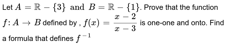 Let `A=RR - {3} and B =RR-{1}`. Prove that the function `f: A rarr B` defined by , `f(x)=(x-2)/(x-3)` is one-one and onto. Find a formula that defines `f^(-1)`