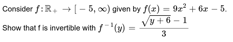 Consider `f:RR_(+) rarr [-5, infty)` given by `f(x)=9x^(2)+6x-5`. <br> Show that f is invertible with `f^(-1) (y) =(sqrt(y+6)-1)/(3)`