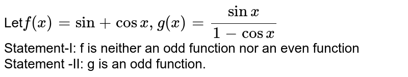 Let` f(x)= sin+ cos x, g(x)=(sin x)/(1- cos x)` <br> Statement-I: f is neither an odd function nor an even function  <br> Statement -II: g is an odd function.