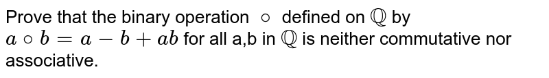 Prove that the binary operation `@` defined on `QQ` by `a@b=a-b+ab` for all a,b in `QQ` is neither commutative nor associative.