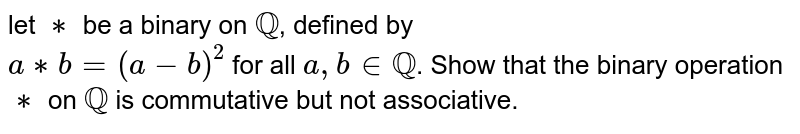 let `**` be a binary on `QQ`, defined by <br> `a**b=(a-b)^(2)` for all `a,binQQ`. Show that the binary operation `**` on `QQ` is commutative but not associative.