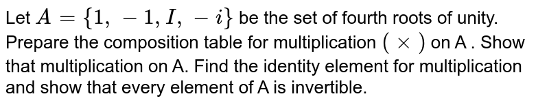 Let `A={1,-1,I,-i}` be the set of fourth roots of unity. Prepare the composition table for multiplication `(xx)` on A . Show that multiplication on A. Find the identity element for multiplication and show that every element of A is invertible.