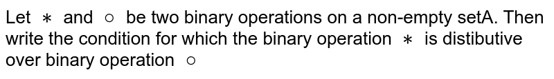 Let `**` and `@` be two binary operations on a non-empty setA. Then write the condition for which the binary operation `**` is distibutive over binary operation `@`