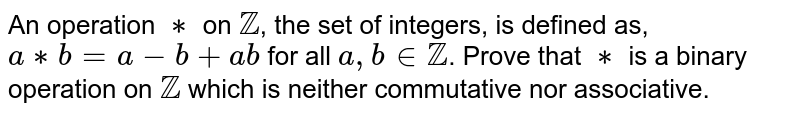 An operation `**` on `ZZ`, the set of integers, is defined as, `a**b=a-b+ab` for all `a,binZZ`. Prove that `**` is a binary operation on `ZZ` which is neither commutative nor associative.
