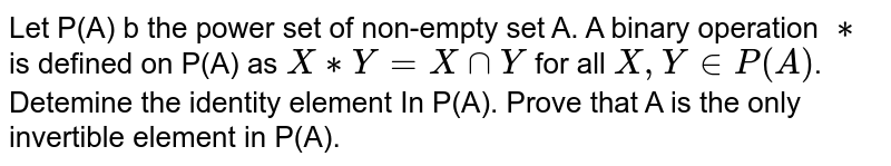 Let P(A) b the power set of non-empty set A. A binary operation `**` is defined on P(A) as `X**Y=XcapY` for all `X,YinP(A)`. Detemine the identity element In P(A). Prove that A is the only invertible element in P(A).