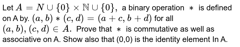 Let `A=Ncup{0}xxNNcup{0},` a binary operation `**` is defined on A by. `(a,b)**(c,d)=(a+c,b+d)` for all `(a,b),(c,d)inA.` Prove that `**` is commutative as well as associative on A. Show also that (0,0) is the identity element In A.