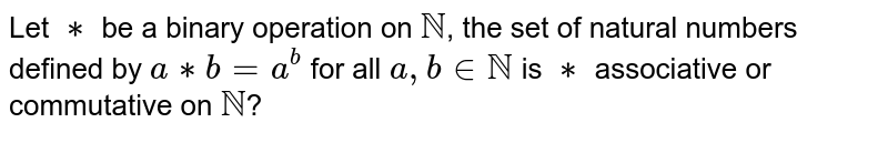 Let `**` be a binary operation on `NN`, the set of natural numbers defined by `a**b=a^(b)` for all `a,binNN` is `**` associative or commutative on `NN`?