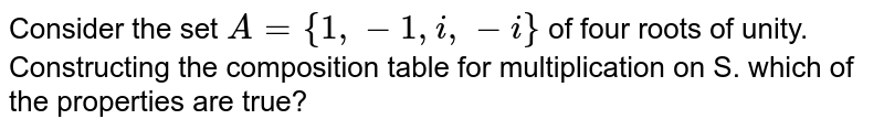 Consider the set `A={1,-1,i,-i}` of four roots of unity. Constructing the composition table for multiplication on S. which of the properties are true?
