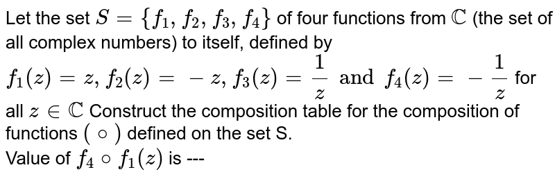 Let the set `S={f_(1),f_(2),f_(3),f_(4)}` of four functions from `CC` (the set of all complex numbers) to itself, defined by `f_(1)(z)=z,f_(2)(z)=-z,f_(3)(z)=(1)/(z)andf_(4)(z)=-(1)/(z)` for all `zinCC` Construct the composition table for the composition of functions `(@)` defined on the set S. <br> Value of `f_(4)@f_(1)(z)` is ---
