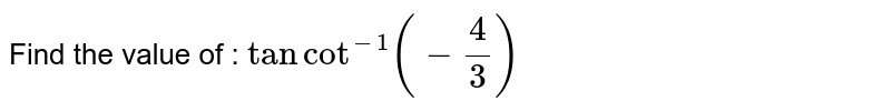 Find  the  value  of  : `tan cot  ^(-1)(-(4)/(3))`