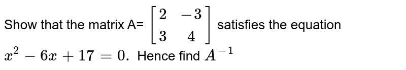 Show that the matrix A= `[(2,-3),(3,4)]` satisfies the equation `x^(2) - 6x + 17 = 0.` Hence find `A^(-1)`