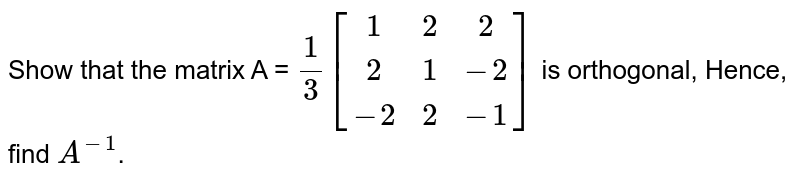 Show that the matrix A  = `(1)/(3)[(1,2,2),(2,1,-2),(-2,2,-1)]` is orthogonal, Hence, find `A^(-1)`.