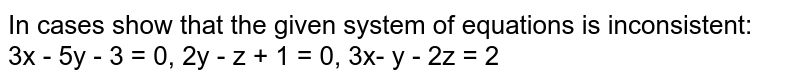 In cases show that the given system of equations is inconsistent: <br> 3x - 5y - 3 = 0, 2y - z + 1 = 0, 3x- y - 2z = 2