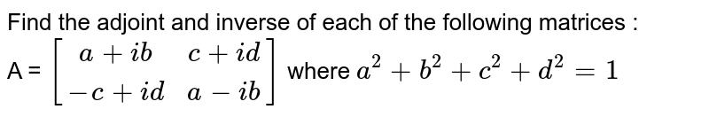 Find the adjoint and inverse of each of the following matrices : <br>  A = `[(a+ib, c +id),(-c + id,a - ib)]` where `a^(2) + b^(2) + c^(2) + d^(2) = 1`