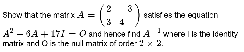 Show that the matrix `A=({:(2,-3),(3,4):})` satisfies the equation `A^(2)-6A+17I=O` and hence find `A^(-1)` where I is the identity matrix and O is the null matrix of order `2 times 2`.