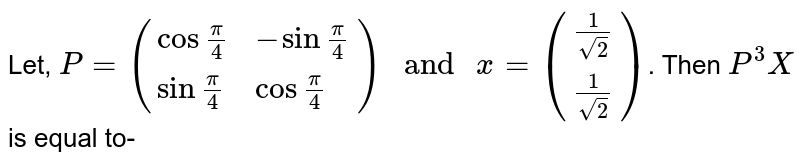 """Let, `P=({:(cos""""""""pi/4, -sin""""""""pi/4),(sin""""""""pi/4, cos""""""""pi/4):}) """" and """" x=({:(1/sqrt(2)),(1/sqrt(2)):})`. Then `P^(3)X` is equal to-"""