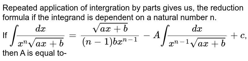 Repeated application of intergration by parts gives us, the reduction formula if the integrand is dependent on a natural number n. <br> If `int(dx)/(x^(n)sqrt(ax+b))=(sqrt(ax+b))/((n-1)bx^(n-1))-Aint(dx)/(x^(n-1)sqrt(ax+b))+c`, then A is equal to-