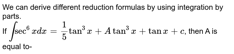 We can derive different reduction formulas by using integration by parts. <br> If `int sec^(6)x dx=(1)/(5) tan^(3)x+A tan^(3)x+tanx+c`, then A is equal to-