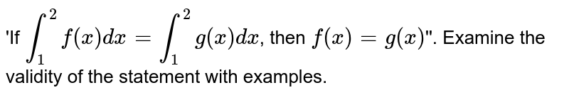 'If `int_(1)^(2)f(x)dx=int_(1)^(2)g(x)dx`, then `f(x)=g(x)`''. Examine the validity of the statement with examples.