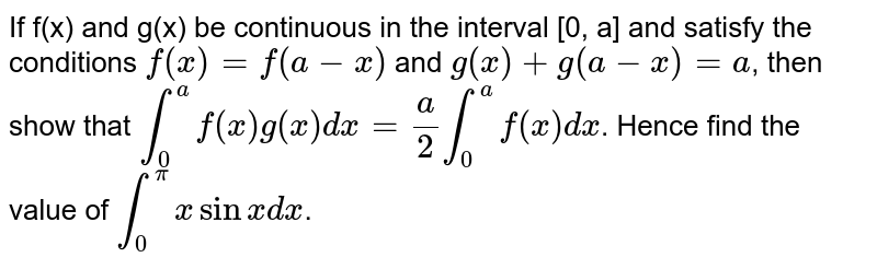 If f(x) and g(x) be continuous in the interval [0, a] and satisfy the conditions `f(x)=f(a-x)` and `g(x)+g(a-x)=a`, then show that `int_(0)^(a)f(x)g(x)dx=(a)/(2)int_(0)^(a)f(x)dx`. Hence find the value of `int_(0)^(pi)xsinxdx`.
