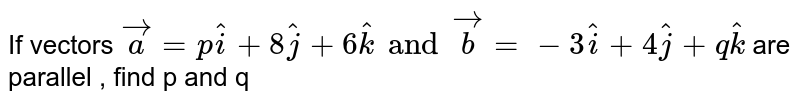 If vectors `vec (a) = p hat (i) + 8 hat (j) + 6 hat (k) and vec (b) = - 3 hat (i) + 4 hat (j) + q hat (k) ` are parallel , find p and q