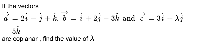 If the vectors ` vec (a) = 2 hat (i) - hat (j) + hat (k) , vec ( b) = hat (i) + 2 hat (j) - 3 hat (k) and vec(c ) = 3 hat (i) + lambda hat (i) = 5 hat (k) `  are coplanar , find the value of `lambda`