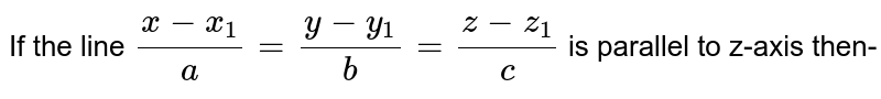 If the line `(x-x_(1))/(a)=(y-y_(1))/(b)=(z-z_(1))/(c)` is parallel to z-axis then-