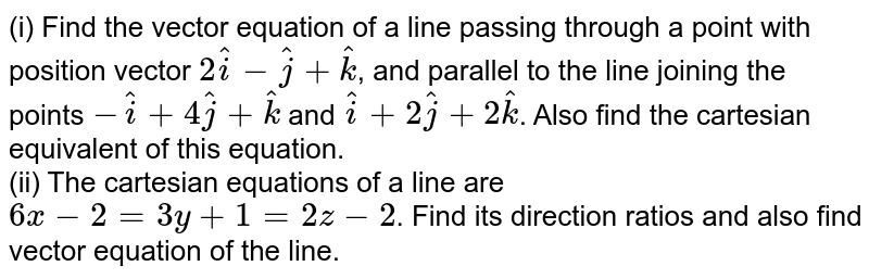 (i) Find the vector equation of a line passing through a point with position vector `2hat(i)-hat(j)+hat(k)`, and parallel to the line joining the points `-hat(i)+4hat(j)+hat(k)` and `hat(i)+2hat(j)+2hat(k)`. Also find the cartesian equivalent of this equation. <br> (ii) The cartesian equations of a line are `6x-2=3y+1=2z-2`. Find its direction ratios and alsho find vector equation of the line.