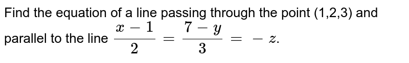 Find the equation of a line passing through the point (1,2,3) and parallel to the line `(x-1)/(2)=(7-y)/(3)=-z`.