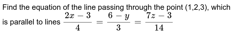 Find the equation of the line passing through the point (1,2,3), which is parallel to lines `(2x-3)/(4)=(6-y)/(3)=(7z-3)/(14)`